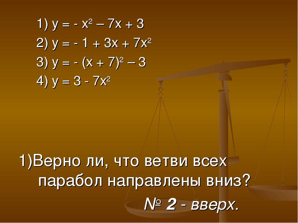 1) у = - х2 – 7х + 3 2) у = - 1 + 3х + 7х2 3) у = - (х + 7)2 – 3 4) у = 3 -...