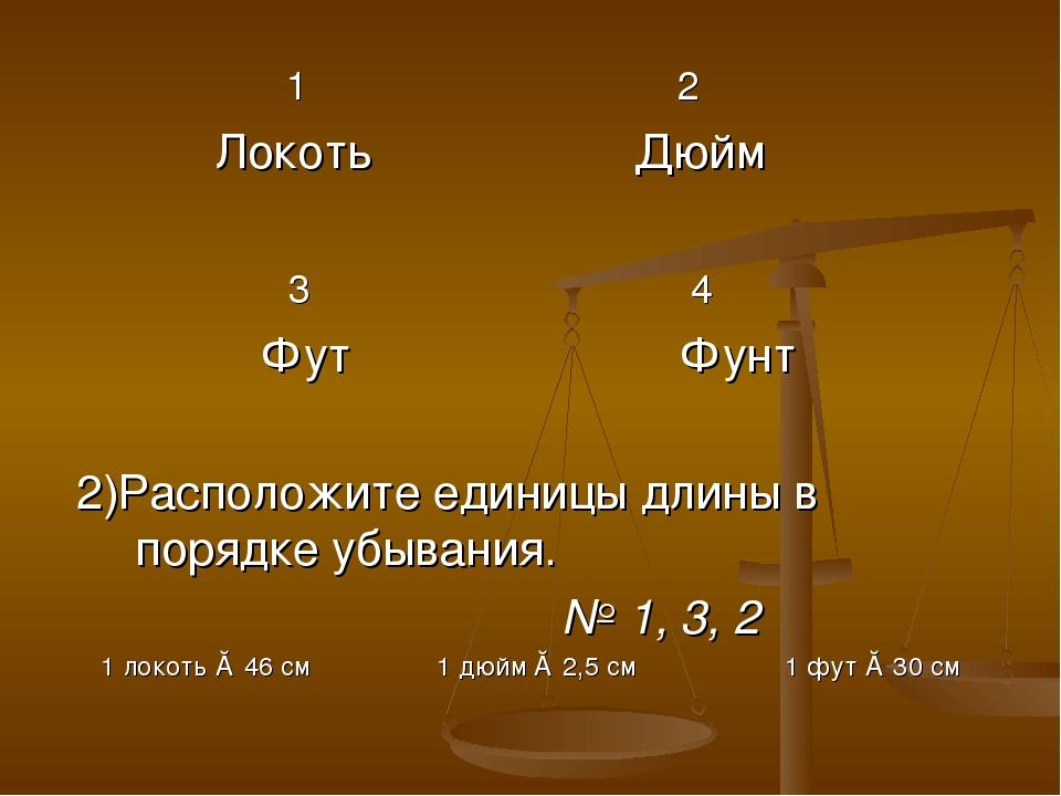 1 2 Локоть Дюйм 3 4 Фут Фунт 2)Расположите единицы длины в порядке убывания....