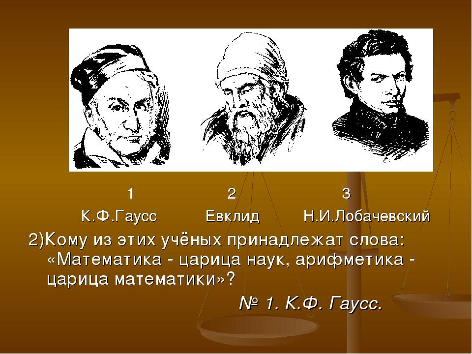 1 2 3 К.Ф.Гаусс Евклид Н.И.Лобачевский 2)Кому из этих учёных принадлежат сло...