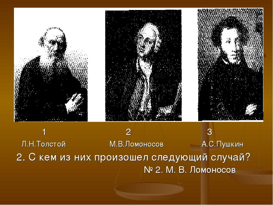 1 2 3 Л.Н.Толстой М.В.Ломоносов А.С.Пушкин 2. С кем из них произошел следующ...