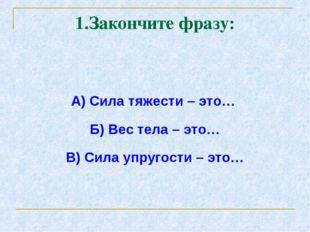 1.Закончите фразу: А) Сила тяжести – это… Б) Вес тела – это… В) Сила упругост