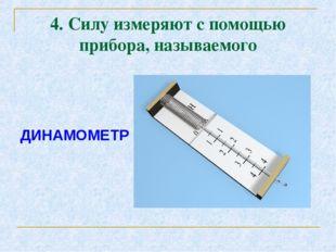 4. Силу измеряют с помощью прибора, называемого ДИНАМОМЕТР