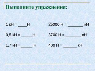 Выполните упражнения: 1 кН = ____Н 25000 Н = _______ кН 0,5 кН = _____Н 3700