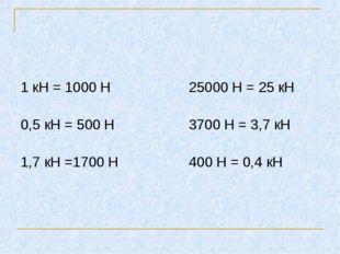 1 кН = 1000 Н 25000 Н = 25 кН 0,5 кН = 500 Н 3700 Н = 3,7 кН 1,7 кН =1700 Н 4