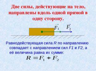 Две силы, действующие на тело, направлены вдоль одной прямой в одну сторону.