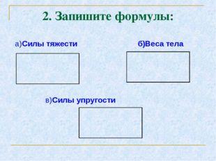 2. Запишите формулы: а)Силы тяжести б)Веса тела в)Силы упругости