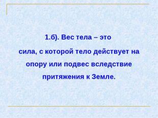 1.б). Вес тела – это сила, с которой тело действует на опору или подвес вслед