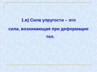 1.в) Сила упругости – это сила, возникающая при деформации тел.