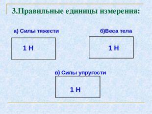 а) Силы тяжести б)Веса тела 1 Н 1 Н в) Силы упругости 1 Н 3.Правильные едини