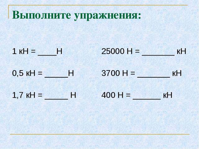 Выполните упражнения: 1 кН = ____Н 25000 Н = _______ кН 0,5 кН = _____Н 3700...