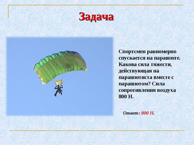 Задача Спортсмен равномерно спускается на парашюте. Какова сила тяжести, дейс...