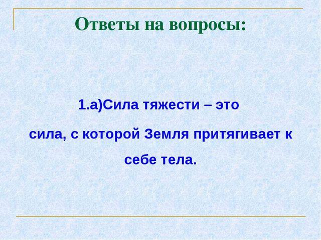 Ответы на вопросы: 1.а)Сила тяжести – это сила, с которой Земля притягивает к...