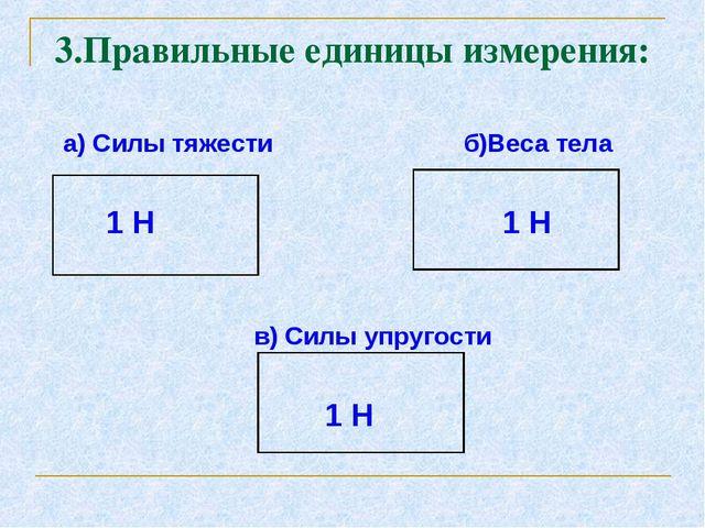 а) Силы тяжести б)Веса тела 1 Н 1 Н в) Силы упругости 1 Н 3.Правильные едини...