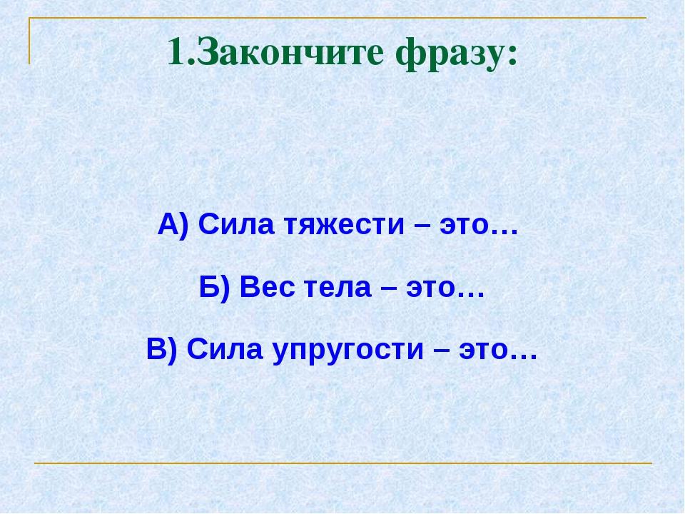 1.Закончите фразу: А) Сила тяжести – это… Б) Вес тела – это… В) Сила упругост...