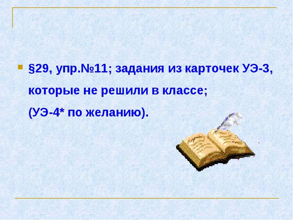 §29, упр.№11; задания из карточек УЭ-3, которые не решили в классе; (УЭ-4* по...