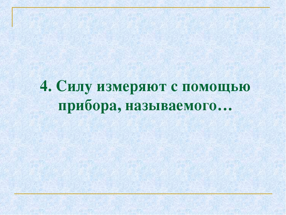 4. Силу измеряют с помощью прибора, называемого…