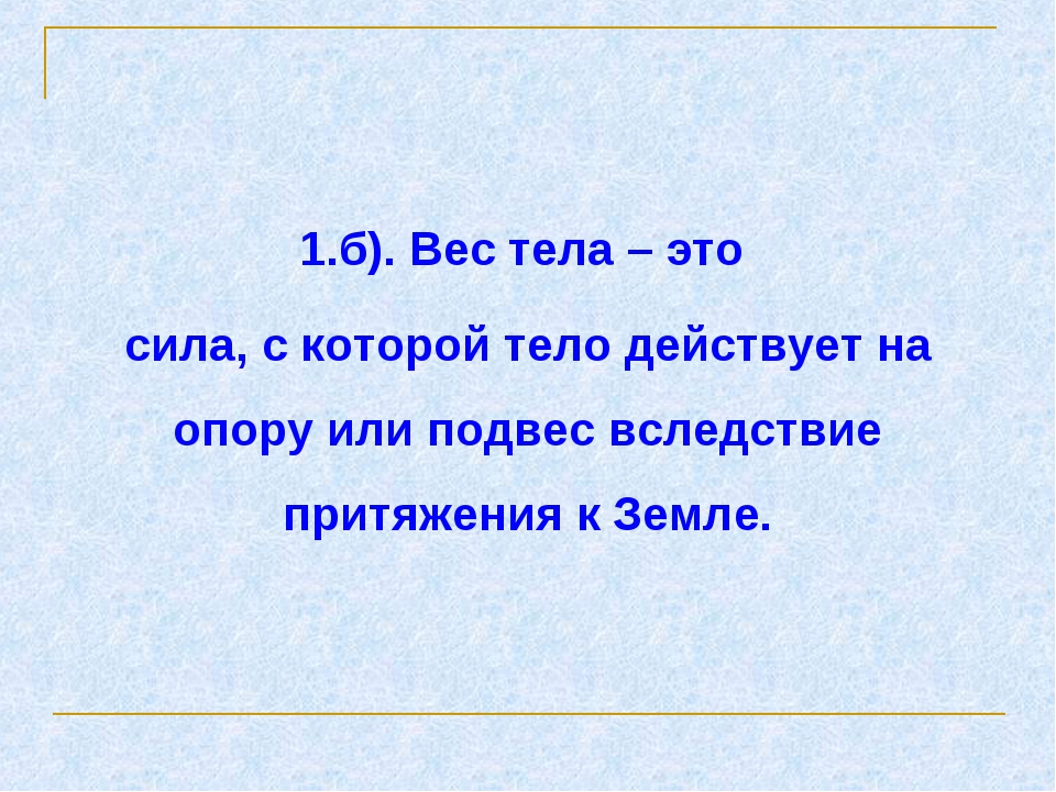1.б). Вес тела – это сила, с которой тело действует на опору или подвес вслед...
