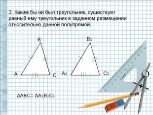 3. Каким бы ни был треугольник, существует равный ему треугольник в заданном