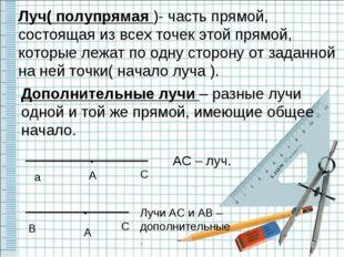 Луч( полупрямая )- часть прямой, состоящая из всех точек этой прямой, которые