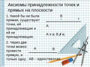 Аксиомы принадлежности точек и прямых на плоскости 1. Какой бы ни была пряма