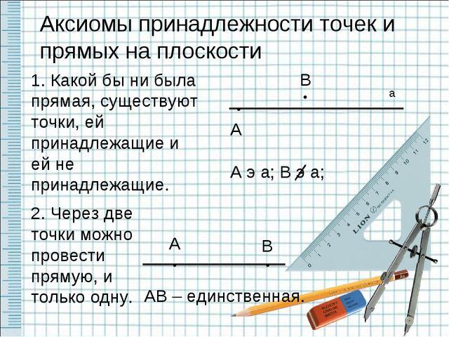 Аксиомы принадлежности точек и прямых на плоскости 1. Какой бы ни была пряма...