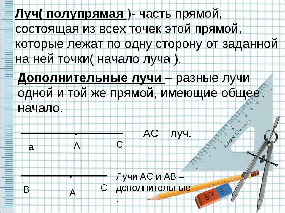 Луч( полупрямая )- часть прямой, состоящая из всех точек этой прямой, которые...