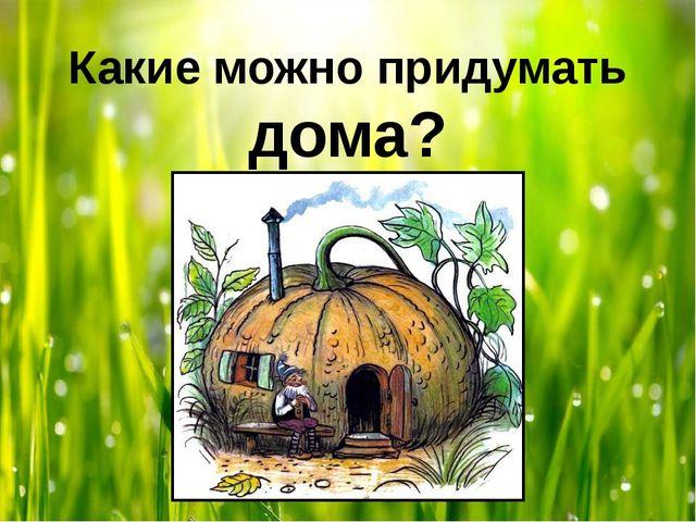 Какие можно придумать дома?