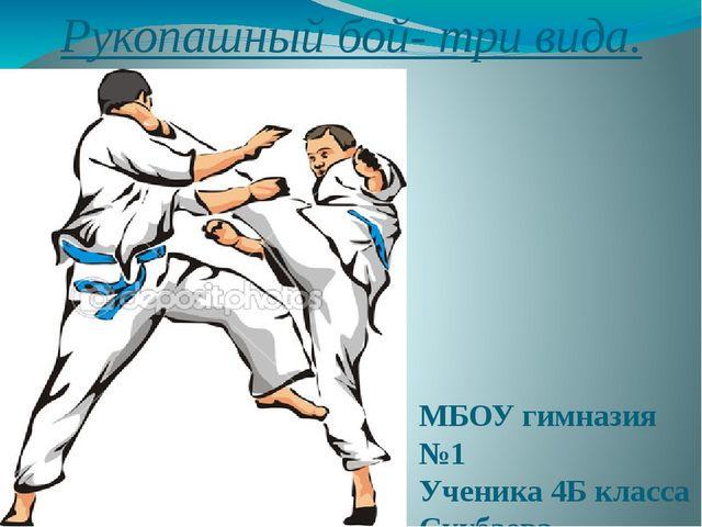 Рукопашный бой- три вида. МБОУ гимназия №1 Ученика 4Б класса Скубаева Дмитрия.