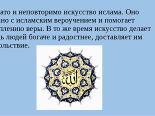 Богато и неповторимо искусство ислама. Оно связано с исламским вероучением и