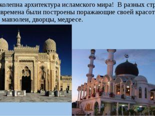 Великолепна архитектура исламского мира! В разных странах в разные времена б