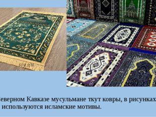 На Северном Кавказе мусульмане ткут ковры, в рисунках которых используются и