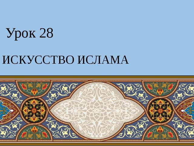 Урок 28 ИСКУССТВО ИСЛАМА