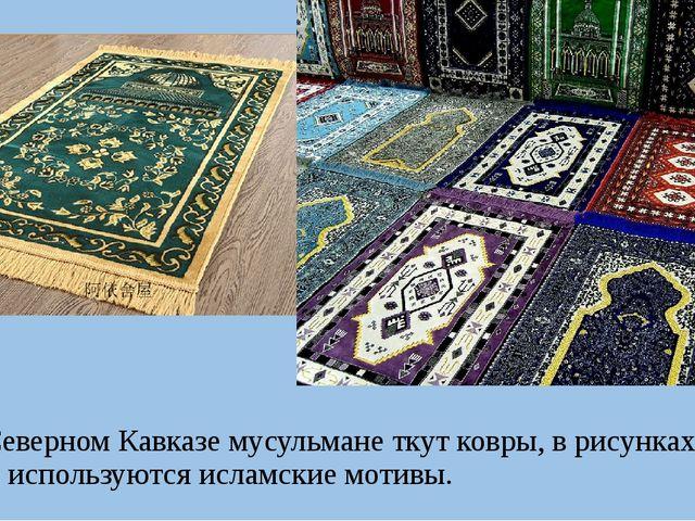 На Северном Кавказе мусульмане ткут ковры, в рисунках которых используются и...