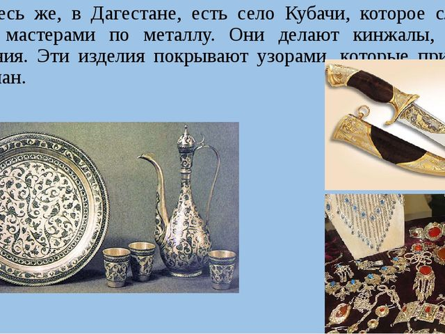 Здесь же, в Дагестане, есть село Кубачи, которое славится своими мастерами п...
