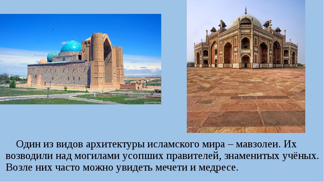 Один из видов архитектуры исламского мира – мавзолеи. Их возводили над могил...