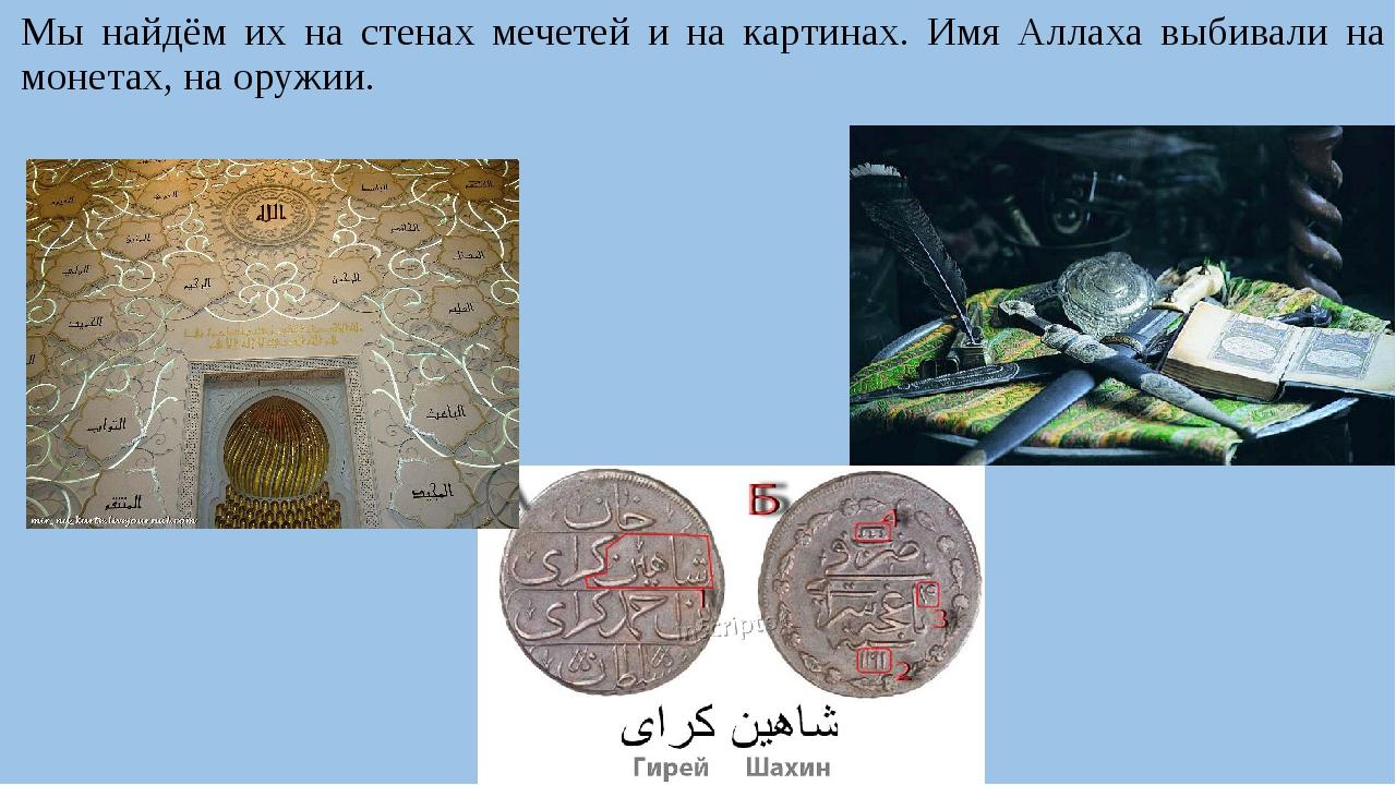 Мы найдём их на стенах мечетей и на картинах. Имя Аллаха выбивали на монетах,...