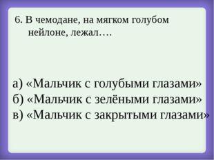6. В чемодане, на мягком голубом нейлоне, лежал…. а) «Мальчик с голубыми глаз