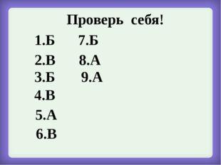 Проверь себя! 1.Б 2.В 3.Б 4.В 5.А 6.В 7.Б 8.А 9.А
