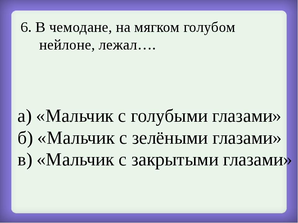 6. В чемодане, на мягком голубом нейлоне, лежал…. а) «Мальчик с голубыми глаз...
