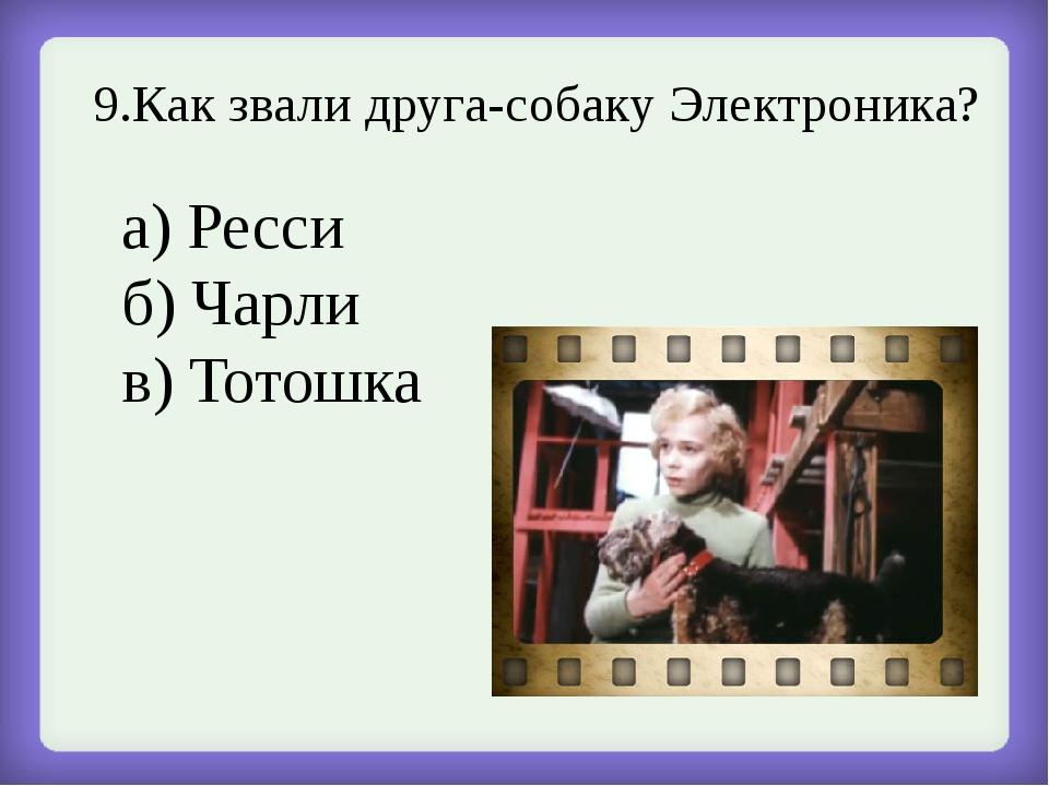 9.Как звали друга-собаку Электроника? а) Ресси б) Чарли в) Тотошка
