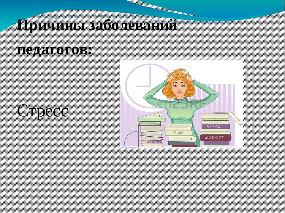 Причины заболеваний педагогов: Стресс Психоэмоциональное напряжение