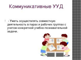 Коммуникативные УУД - Уметь осуществлять совместную деятельность в парах и ра