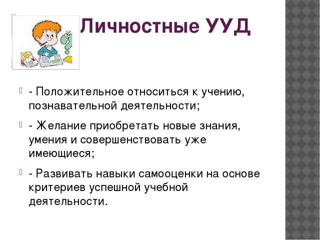 Личностные УУД - Положительное относиться к учению, познавательной деятельнос...