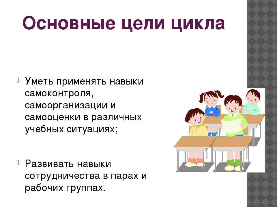 Основные цели цикла Уметь применять навыки самоконтроля, самоорганизации и са...