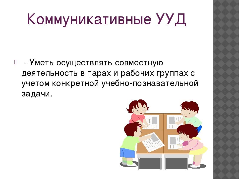 Коммуникативные УУД - Уметь осуществлять совместную деятельность в парах и ра...