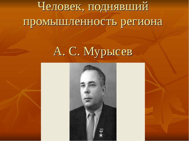 Человек, поднявший промышленность региона А. С. Мурысев