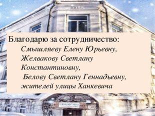 Благодарю за сотрудничество: Смышляеву Елену Юрьевну, Желвакову Светлану Конс