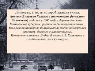 Личность, в честь которой названа улица: Анисим Власович Ханкевич (настоящая