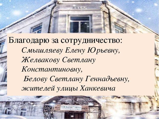 Благодарю за сотрудничество: Смышляеву Елену Юрьевну, Желвакову Светлану Конс...