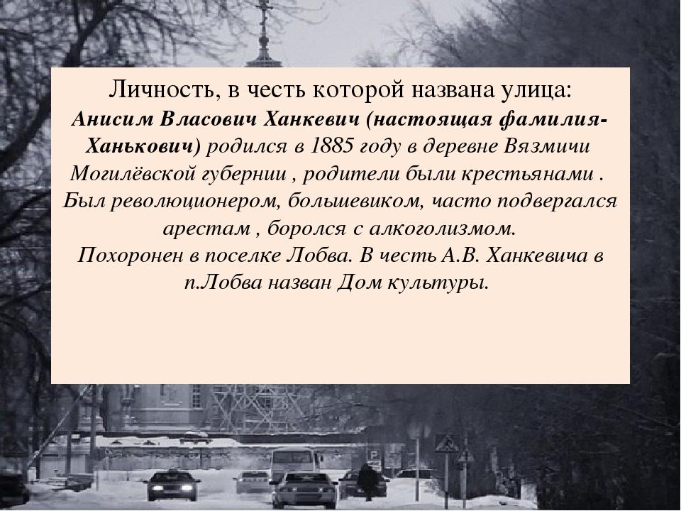Личность, в честь которой названа улица: Анисим Власович Ханкевич (настоящая...